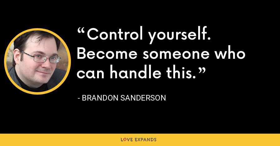 Control yourself. Become someone who can handle this. - Brandon Sanderson
