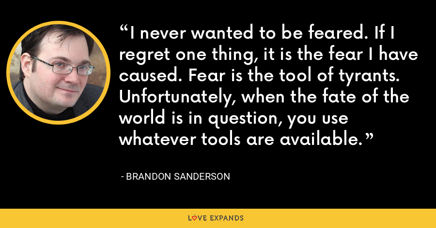 I never wanted to be feared. If I regret one thing, it is the fear I have caused. Fear is the tool of tyrants. Unfortunately, when the fate of the world is in question, you use whatever tools are available. - Brandon Sanderson