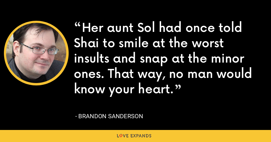 Her aunt Sol had once told Shai to smile at the worst insults and snap at the minor ones. That way, no man would know your heart. - Brandon Sanderson
