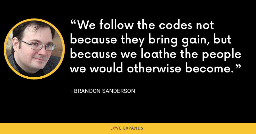 We follow the codes not because they bring gain, but because we loathe the people we would otherwise become. - Brandon Sanderson