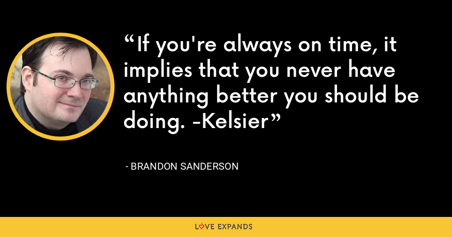If you're always on time, it implies that you never have anything better you should be doing. -Kelsier - Brandon Sanderson