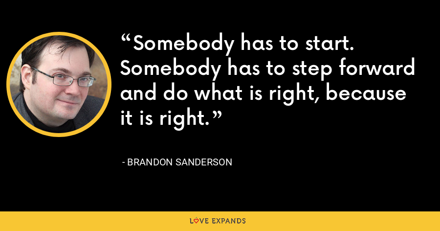 Somebody has to start. Somebody has to step forward and do what is right, because it is right. - Brandon Sanderson