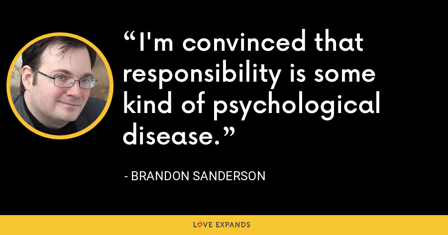 I'm convinced that responsibility is some kind of psychological disease. - Brandon Sanderson