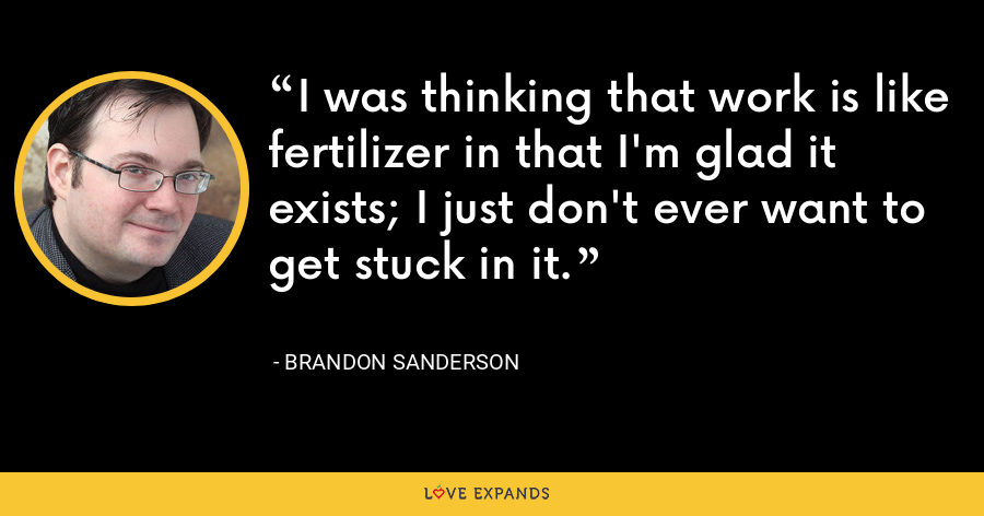 I was thinking that work is like fertilizer in that I'm glad it exists; I just don't ever want to get stuck in it. - Brandon Sanderson