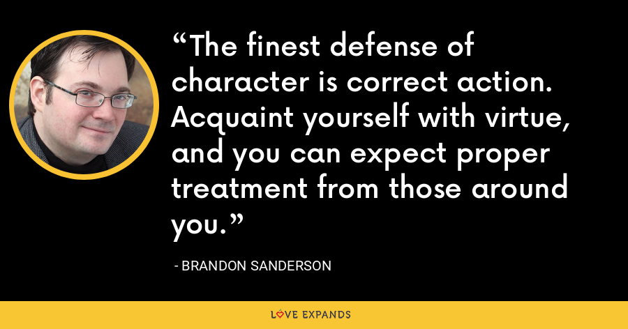 The finest defense of character is correct action. Acquaint yourself with virtue, and you can expect proper treatment from those around you. - Brandon Sanderson