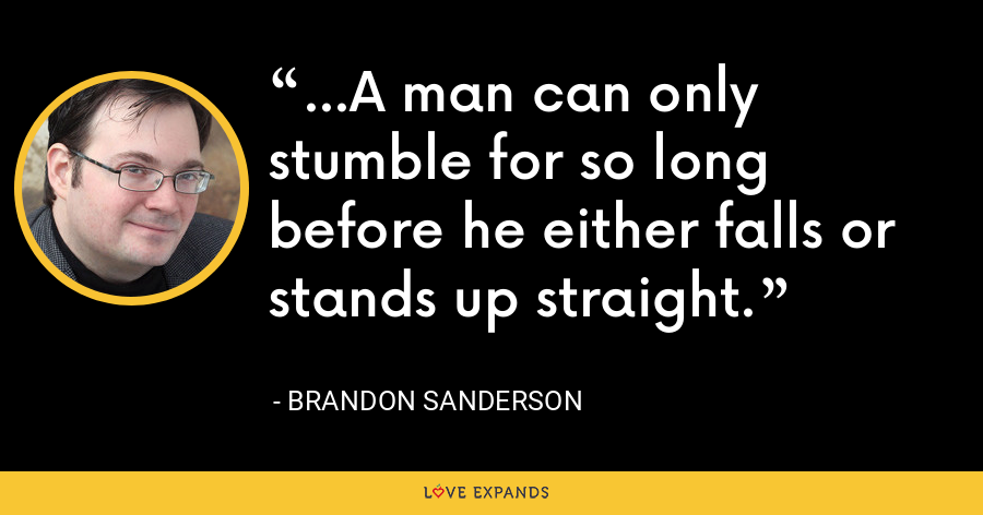 ...A man can only stumble for so long before he either falls or stands up straight. - Brandon Sanderson
