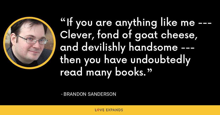 If you are anything like me --- Clever, fond of goat cheese, and devilishly handsome --- then you have undoubtedly read many books. - Brandon Sanderson