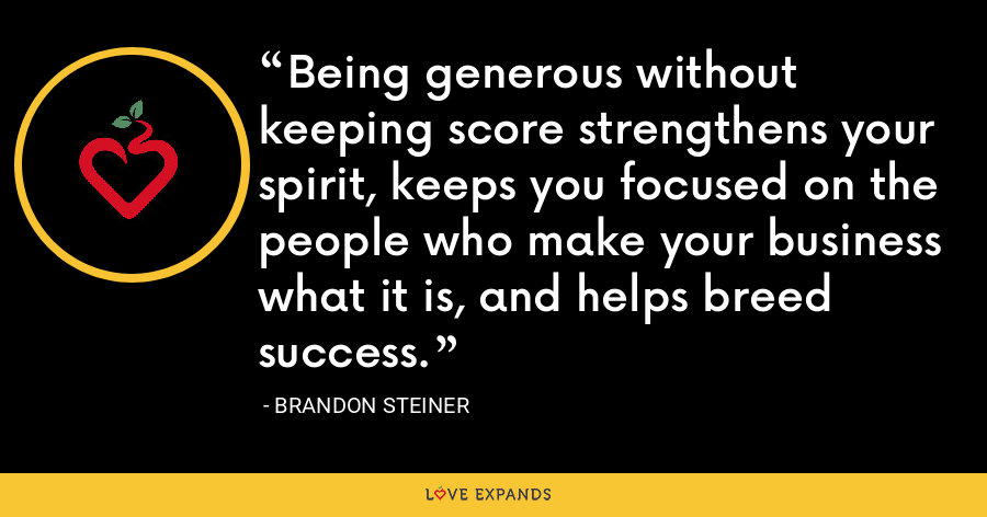 Being generous without keeping score strengthens your spirit, keeps you focused on the people who make your business what it is, and helps breed success. - Brandon Steiner