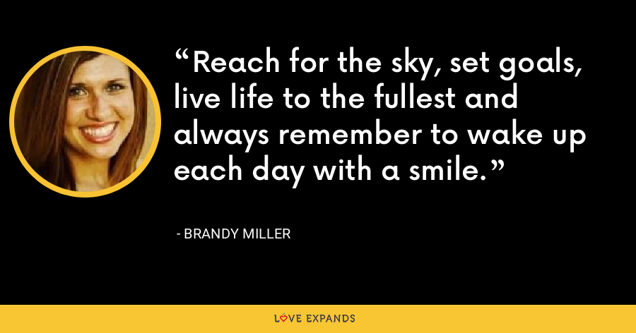 Reach for the sky, set goals, live life to fullest and always remember to wake up each day with a smile. - Brandy Miller