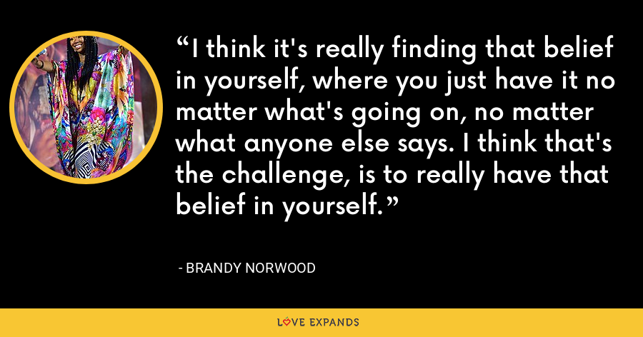 I think it's really finding that belief in yourself, where you just have it no matter what's going on, no matter what anyone else says. I think that's the challenge, is to really have that belief in yourself. - Brandy Norwood