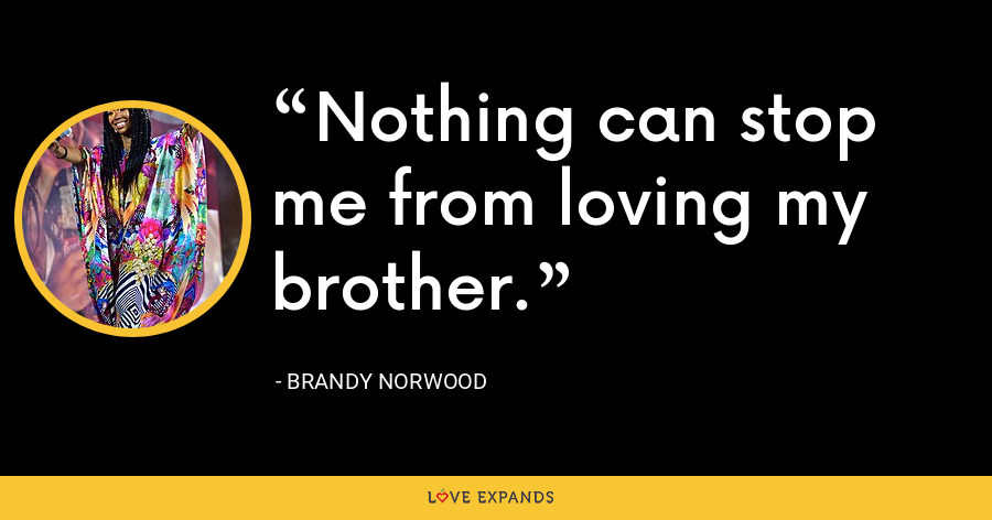 Nothing can stop me from loving my brother. - Brandy Norwood