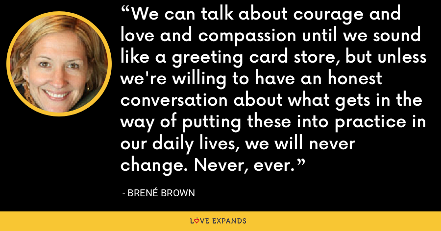We can talk about courage and love and compassion until we sound like a greeting card store, but unless we're willing to have an honest conversation about what gets in the way of putting these into practice in our daily lives, we will never change. Never, ever. - Brené Brown