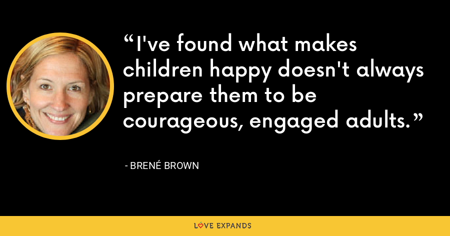 I've found what makes children happy doesn't always prepare them to be courageous, engaged adults. - Brené Brown