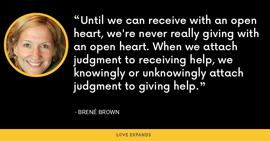 Until we can receive with an open heart, we're never really giving with an open heart. When we attach judgment to receiving help, we knowingly or unknowingly attach judgment to giving help. - Brené Brown