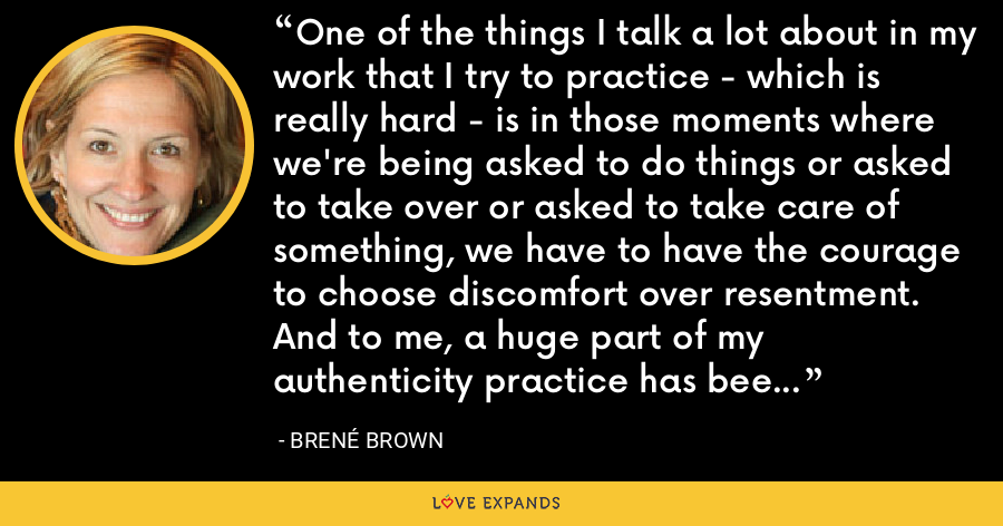 One of the things I talk a lot about in my work that I try to practice - which is really hard - is in those moments where we're being asked to do things or asked to take over or asked to take care of something, we have to have the courage to choose discomfort over resentment. And to me, a huge part of my authenticity practice has been choosing discomfort and saying no. - Brené Brown