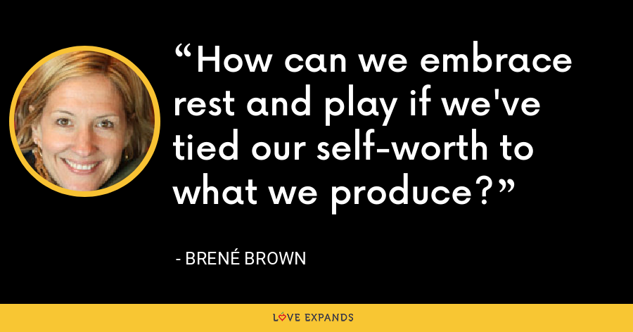 How can we embrace rest and play if we've tied our self-worth to what we produce? - Brené Brown