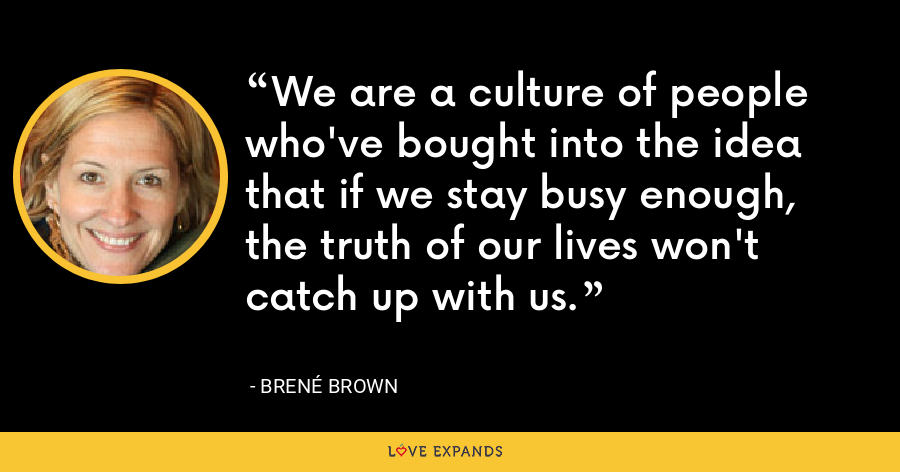 We are a culture of people who've bought into the idea that if we stay busy enough, the truth of our lives won't catch up with us. - Brené Brown