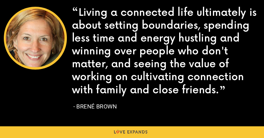 Living a connected life ultimately is about setting boundaries, spending less time and energy hustling and winning over people who don't matter, and seeing the value of working on cultivating connection with family and close friends. - Brené Brown