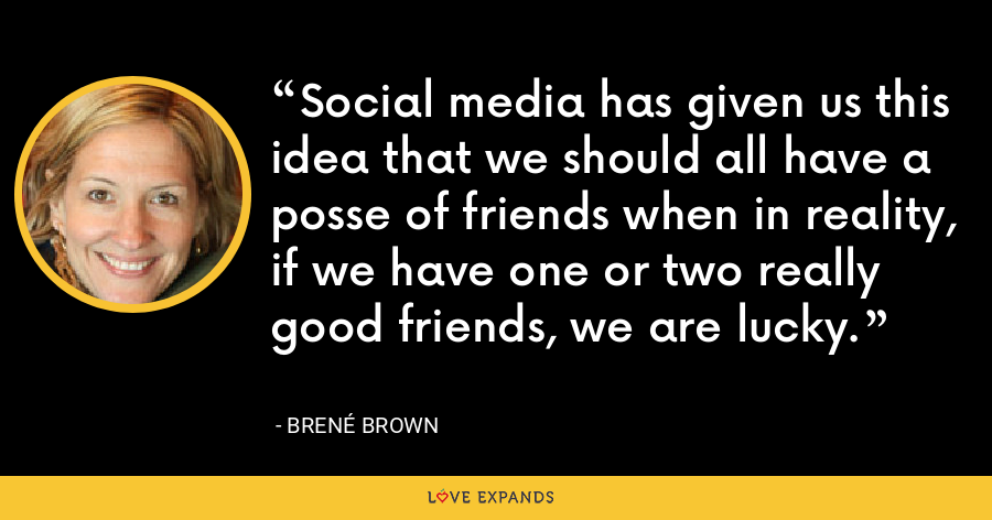 Social media has given us this idea that we should all have a posse of friends when in reality, if we have one or two really good friends, we are lucky. - Brené Brown