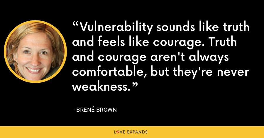Vulnerability sounds like truth and feels like courage. Truth and courage aren't always comfortable, but they're never weakness. - Brené Brown