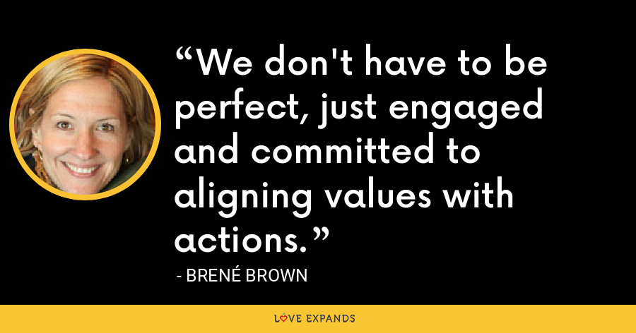 We don't have to be perfect, just engaged and committed to aligning values with actions. - Brené Brown