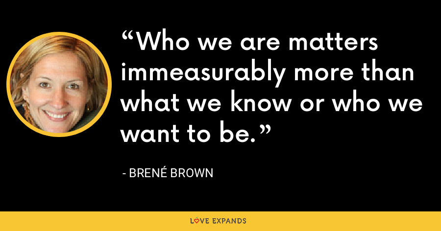 Who we are matters immeasurably more than what we know or who we want to be. - Brené Brown