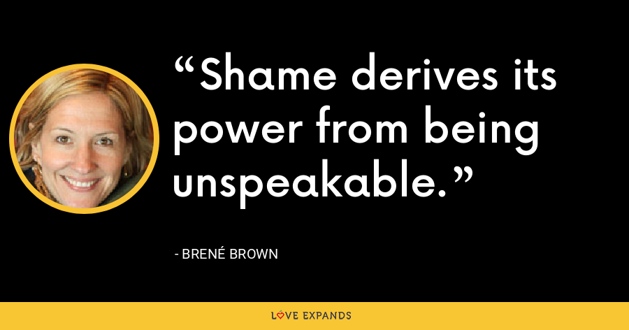 Shame derives its power from being unspeakable. - Brené Brown