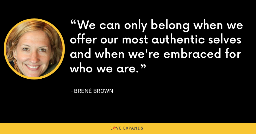 We can only belong when we offer our most authentic selves and when we're embraced for who we are. - Brené Brown