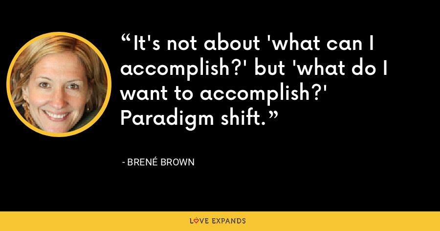 It's not about 'what can I accomplish?' but 'what do I want to accomplish?' Paradigm shift. - Brené Brown