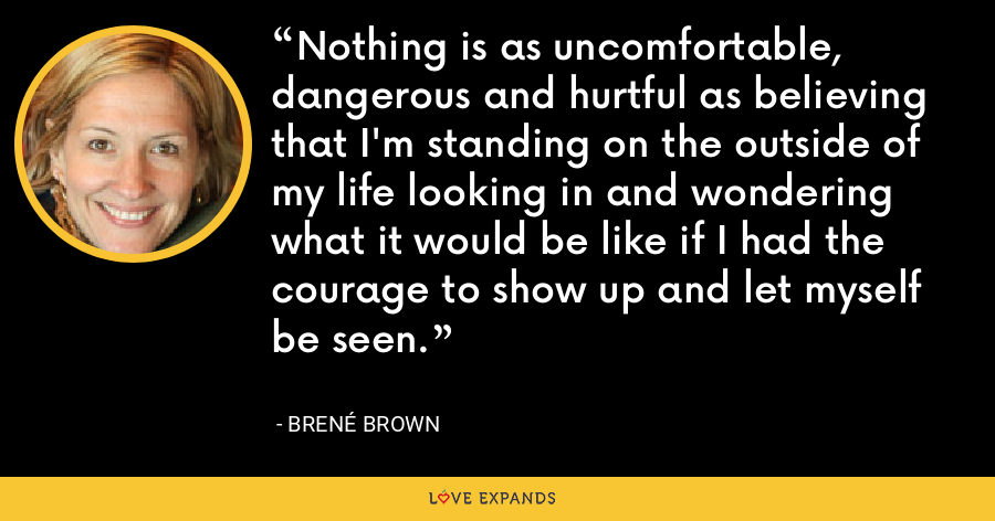 Nothing is as uncomfortable, dangerous and hurtful as believing that I'm standing on the outside of my life looking in and wondering what it would be like if I had the courage to show up and let myself be seen. - Brené Brown