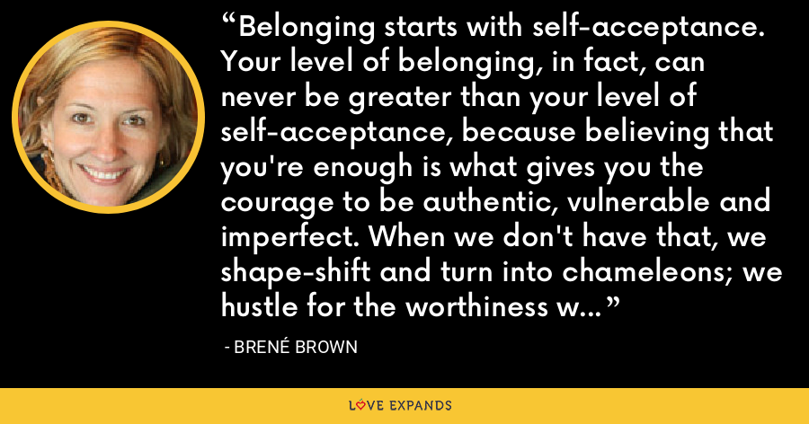 Belonging starts with self-acceptance. Your level of belonging, in fact, can never be greater than your level of self-acceptance, because believing that you're enough is what gives you the courage to be authentic, vulnerable and imperfect. When we don't have that, we shape-shift and turn into chameleons; we hustle for the worthiness we already possess. - Brené Brown