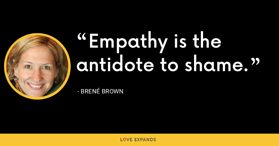 Empathy is the antidote to shame. - Brené Brown