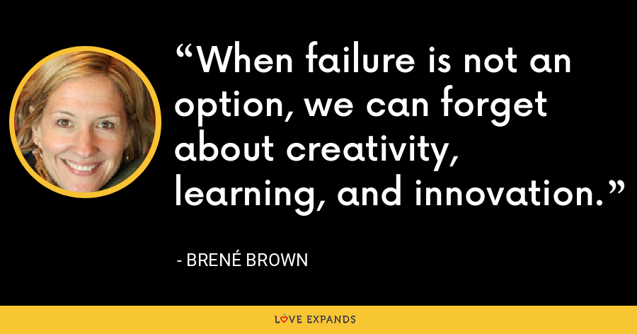 When failure is not an option, we can forget about creativity, learning, and innovation. - Brené Brown