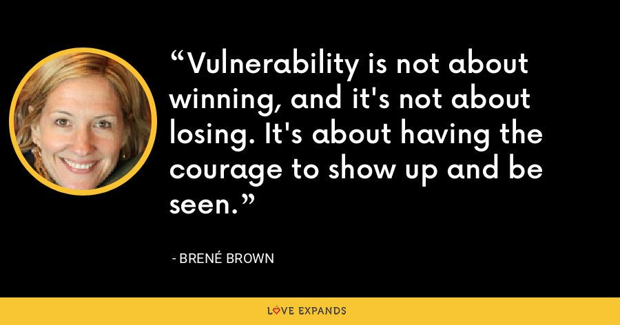 Vulnerability is not about winning, and it's not about losing. It's about having the courage to show up and be seen. - Brené Brown