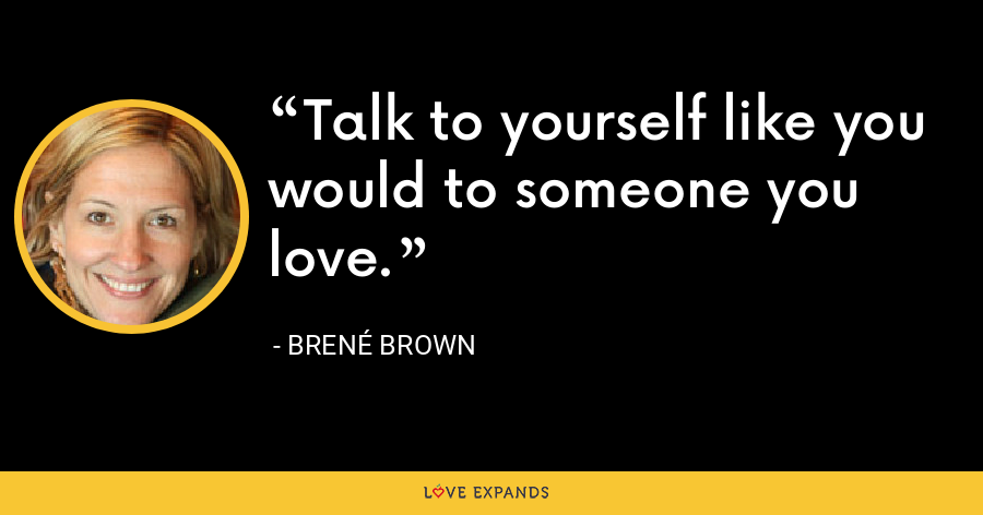 Talk to yourself like you would to someone you love. - Brené Brown