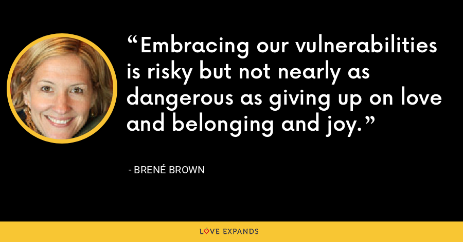 Embracing our vulnerabilities is risky but not nearly as dangerous as giving up on love and belonging and joy. - Brené Brown