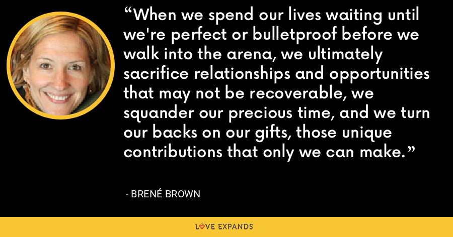 When we spend our lives waiting until we're perfect or bulletproof before we walk into the arena, we ultimately sacrifice relationships and opportunities that may not be recoverable, we squander our precious time, and we turn our backs on our gifts, those unique contributions that only we can make. - Brené Brown
