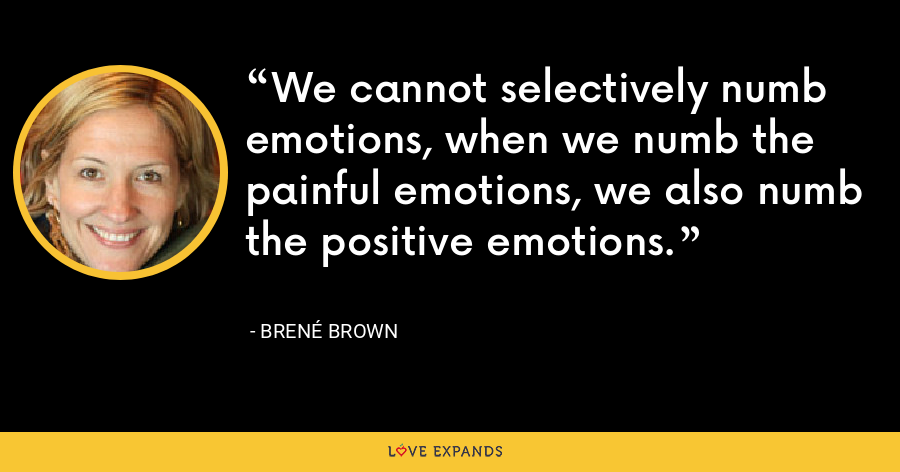We cannot selectively numb emotions, when we numb the painful emotions, we also numb the positive emotions. - Brené Brown