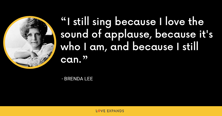 I still sing because I love the sound of applause, because it's who I am, and because I still can. - Brenda Lee