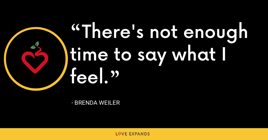 There's not enough time to say what I feel. - Brenda Weiler