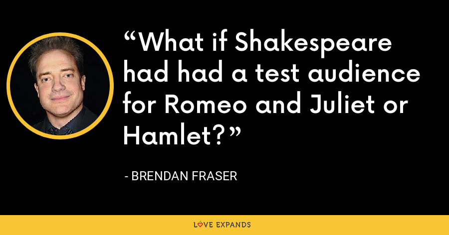 What if Shakespeare had had a test audience for Romeo and Juliet or Hamlet? - Brendan Fraser