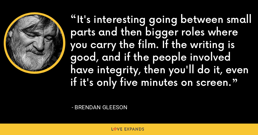 It's interesting going between small parts and then bigger roles where you carry the film. If the writing is good, and if the people involved have integrity, then you'll do it, even if it's only five minutes on screen. - Brendan Gleeson