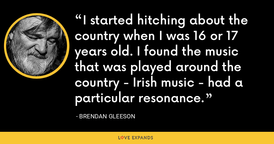 I started hitching about the country when I was 16 or 17 years old. I found the music that was played around the country - Irish music - had a particular resonance. - Brendan Gleeson