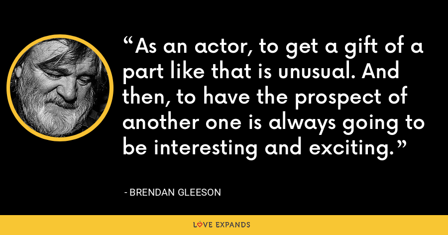 As an actor, to get a gift of a part like that is unusual. And then, to have the prospect of another one is always going to be interesting and exciting. - Brendan Gleeson