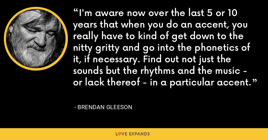 I'm aware now over the last 5 or 10 years that when you do an accent, you really have to kind of get down to the nitty gritty and go into the phonetics of it, if necessary. Find out not just the sounds but the rhythms and the music - or lack thereof - in a particular accent. - Brendan Gleeson