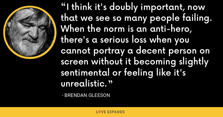 I think it's doubly important, now that we see so many people failing. When the norm is an anti-hero, there's a serious loss when you cannot portray a decent person on screen without it becoming slightly sentimental or feeling like it's unrealistic. - Brendan Gleeson