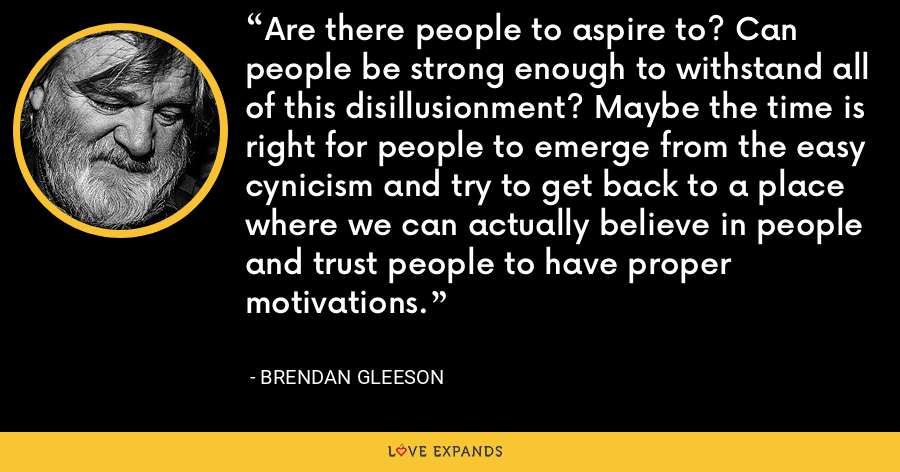 Are there people to aspire to? Can people be strong enough to withstand all of this disillusionment? Maybe the time is right for people to emerge from the easy cynicism and try to get back to a place where we can actually believe in people and trust people to have proper motivations. - Brendan Gleeson