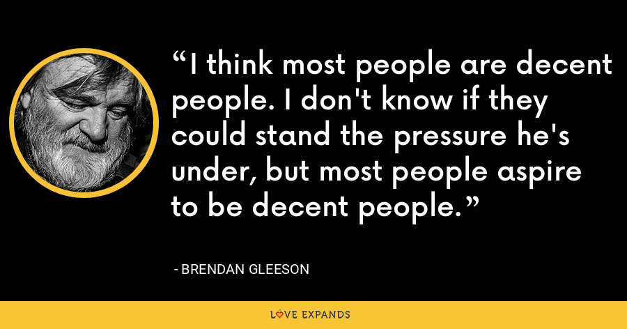 I think most people are decent people. I don't know if they could stand the pressure he's under, but most people aspire to be decent people. - Brendan Gleeson
