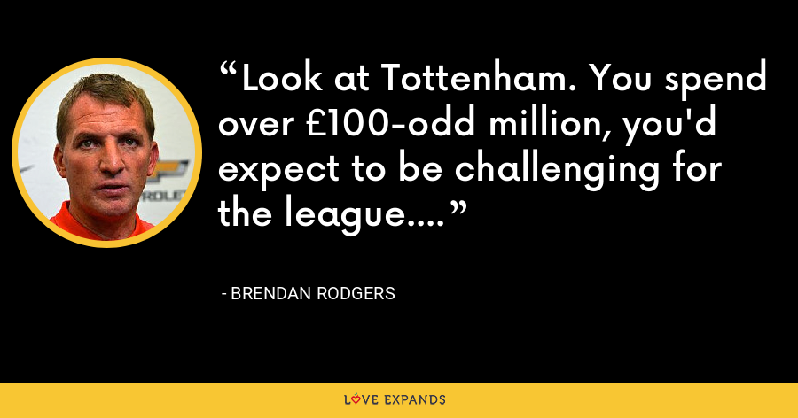 Look at Tottenham. You spend over £100-odd million, you'd expect to be challenging for the league. - Brendan Rodgers
