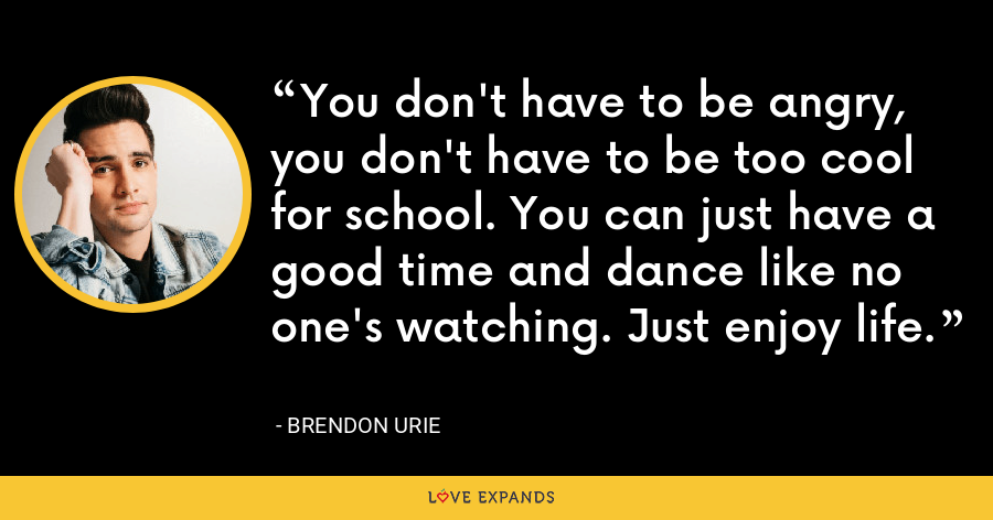 You don't have to be angry, you don't have to be too cool for school. You can just have a good time and dance like no one's watching. Just enjoy life. - Brendon Urie